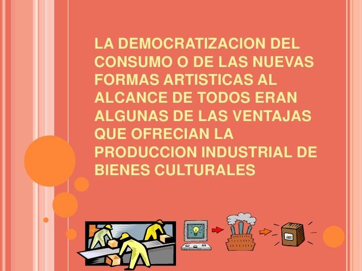 LA DEMOCRATIZACION DEL CONSUMO O DE LAS NUEVAS FORMAS ARTISTICAS AL ALCANCE DE TODOS ERAN ALGUNAS DE LAS VENTAJAS QUE OFRE...