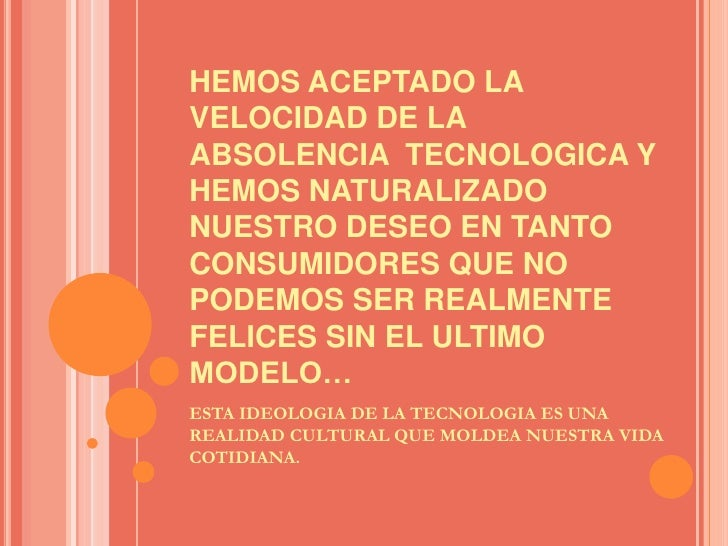 HEMOS ACEPTADO LA VELOCIDAD DE LA ABSOLENCIA  TECNOLOGICA Y HEMOS NATURALIZADO NUESTRO DESEO EN TANTO CONSUMIDORES QUE NO ...