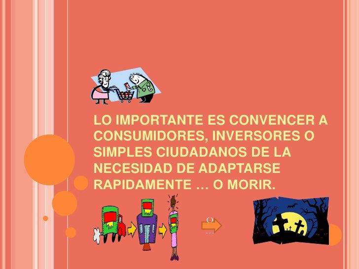 LO IMPORTANTE ES CONVENCER A CONSUMIDORES, INVERSORES O SIMPLES CIUDADANOS DE LA NECESIDAD DE ADAPTARSE RAPIDAMENTE … O MO...
