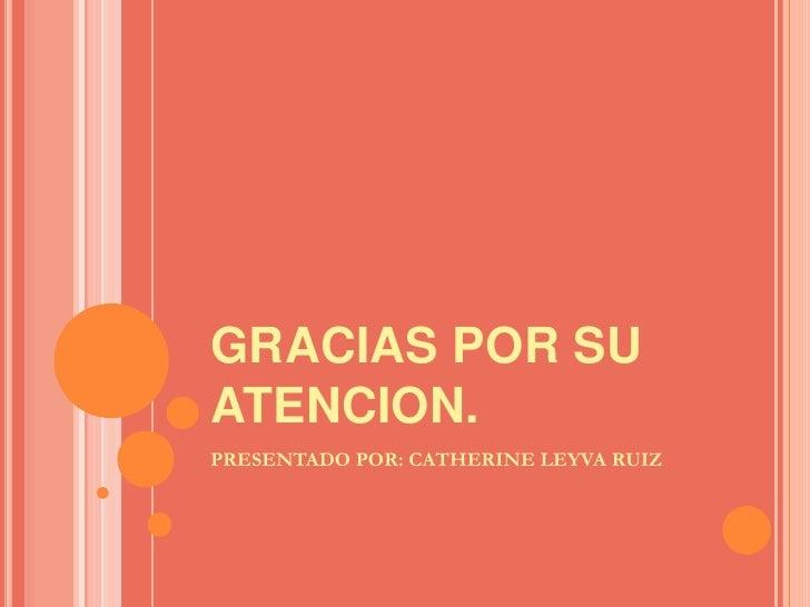 GRACIAS POR SU ATENCION.<br />PRESENTADO POR: CATHERINE LEYVA RUIZ<br />