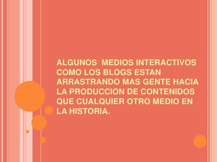 ALGUNOS  MEDIOS INTERACTIVOS COMO LOS BLOGS ESTAN ARRASTRANDO MAS GENTE HACIA LA PRODUCCION DE CONTENIDOS QUE CUALQUIER OT...