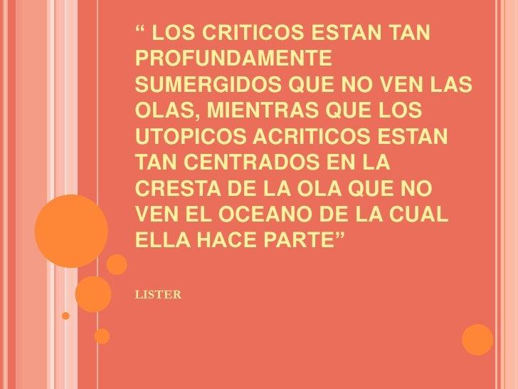 """"""" LOS CRITICOS ESTAN TAN PROFUNDAMENTE SUMERGIDOS QUE NO VEN LAS  OLAS, MIENTRAS QUE LOS UTOPICOS ACRITICOS ESTAN  TAN CEN..."""