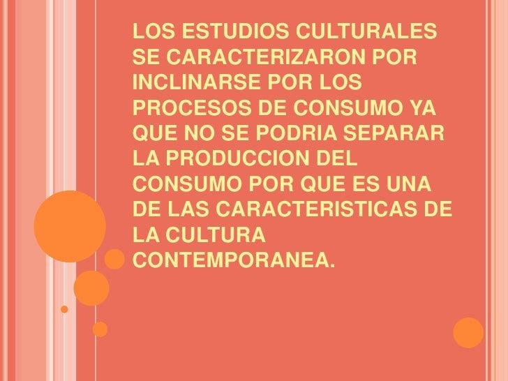LOS ESTUDIOS CULTURALES SE CARACTERIZARON POR INCLINARSE POR LOS PROCESOS DE CONSUMO YA QUE NO SE PODRIA SEPARAR LA PRODUC...