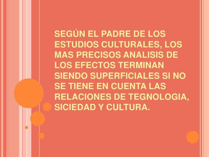 SEGÚN EL PADRE DE LOS ESTUDIOS CULTURALES, LOS MAS PRECISOS ANALISIS DE LOS EFECTOS TERMINAN SIENDO SUPERFICIALES SI NO SE...