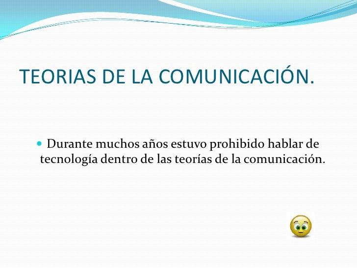 TEORIAS DE LA COMUNICACIÓN.    Durante muchos años estuvo prohibido hablar de  tecnología dentro de las teorías de la com...