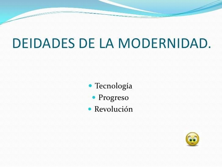 DEIDADES DE LA MODERNIDAD.            Tecnología            Progreso           Revolución