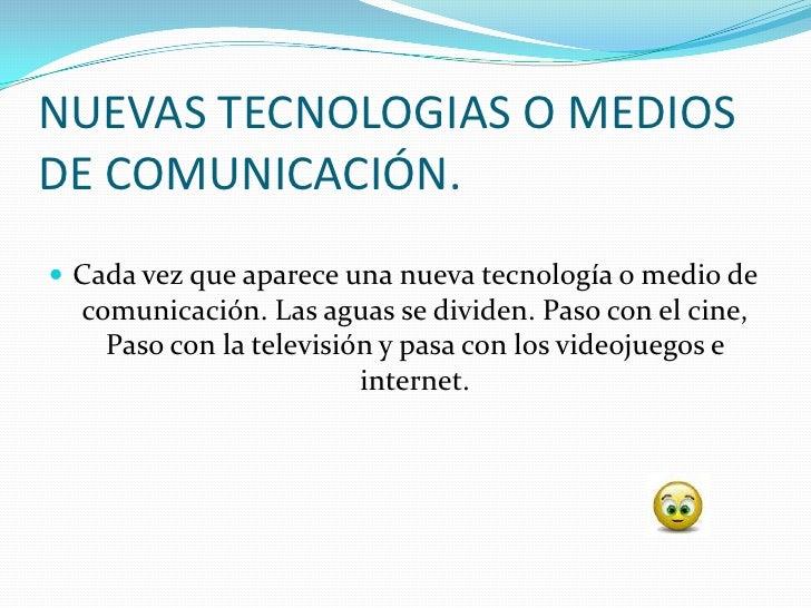NUEVAS TECNOLOGIAS O MEDIOS DE COMUNICACIÓN.  Cada vez que aparece una nueva tecnología o medio de   comunicación. Las ag...