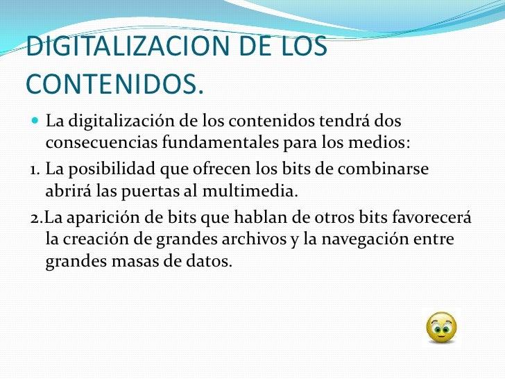 DIGITALIZACION DE LOS CONTENIDOS.  La digitalización de los contenidos tendrá dos    consecuencias fundamentales para los...
