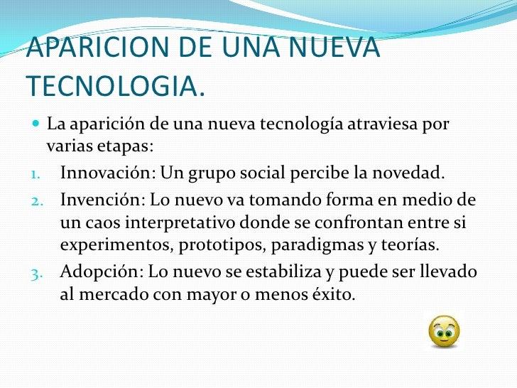 APARICION DE UNA NUEVA TECNOLOGIA.  La aparición de una nueva tecnología atraviesa por   varias etapas: 1. Innovación: Un...
