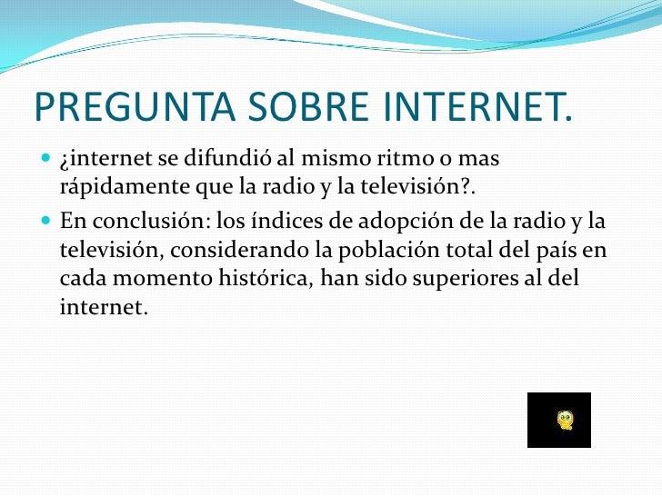 PREGUNTA SOBRE INTERNET.  ¿internet se difundió al mismo ritmo o mas   rápidamente que la radio y la televisión?.  En co...