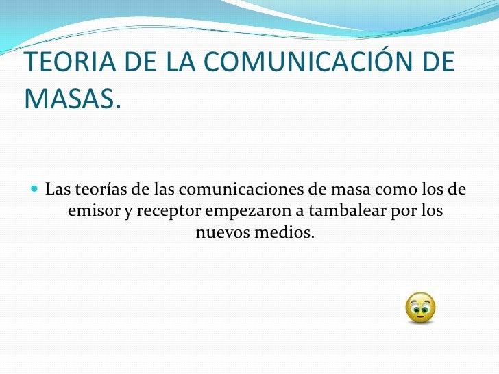 TEORIA DE LA COMUNICACIÓN DE MASAS.   Las teorías de las comunicaciones de masa como los de     emisor y receptor empezar...