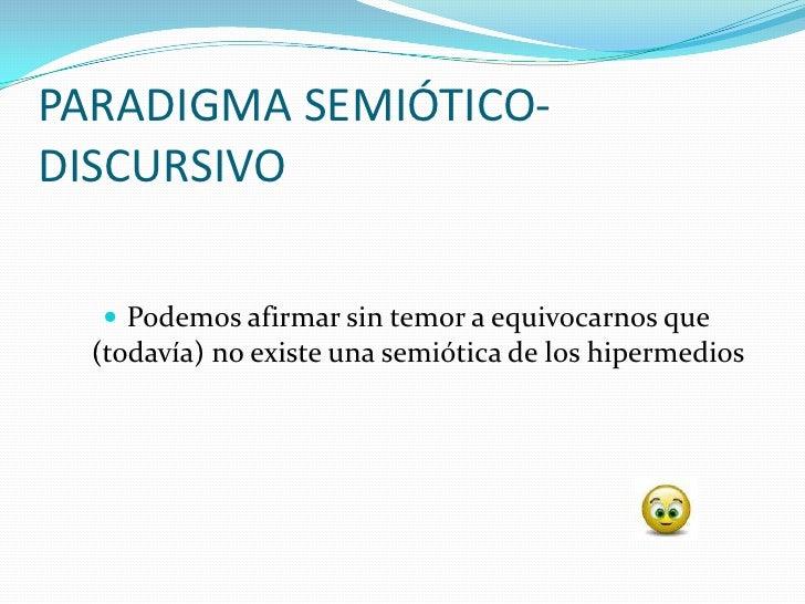 PARADIGMA SEMIÓTICO- DISCURSIVO     Podemos afirmar sin temor a equivocarnos que   (todavía) no existe una semiótica de l...