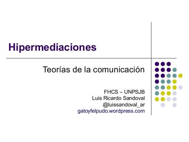Hipermediaciones Teorías de la comunicación FHCS – UNPSJB Luis Ricardo Sandoval @luissandoval_ar gatoyfelpudo.wordpress.co...