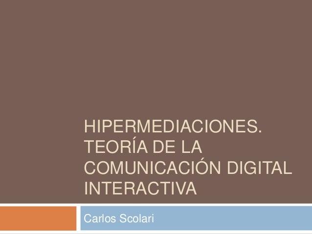 HIPERMEDIACIONES. TEORÍA DE LA COMUNICACIÓN DIGITAL INTERACTIVA Carlos Scolari