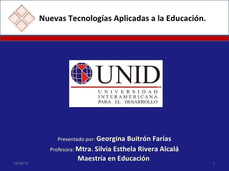 Nuevas Tecnologías Aplicadas a la Educación. Presentado por:  Georgina Buitrón Farías Profesora:  Mtra .   Silvia   Esthel...
