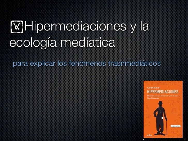 !Hipermediaciones y laecología medíaticapara explicar los fenómenos trasnmediáticos