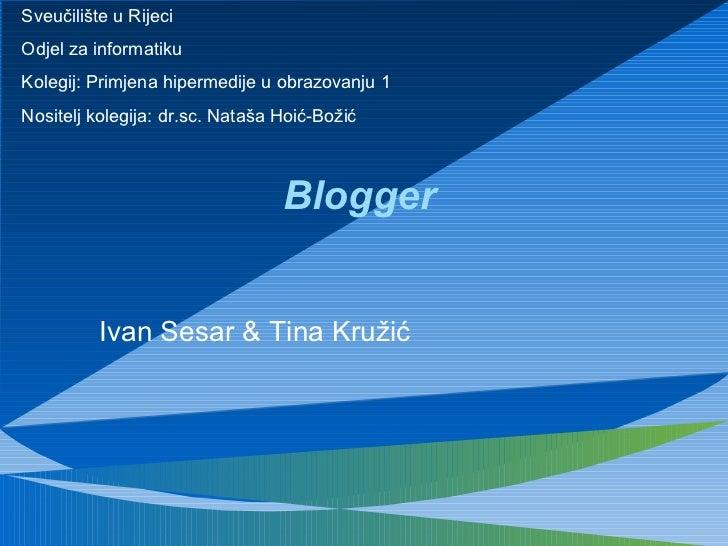 Blogger Ivan Sesar & Tina Kružić Sveučilište u Rijeci Odjel za informatiku Kolegij: Primjena hipermedije u obrazovanju 1 N...