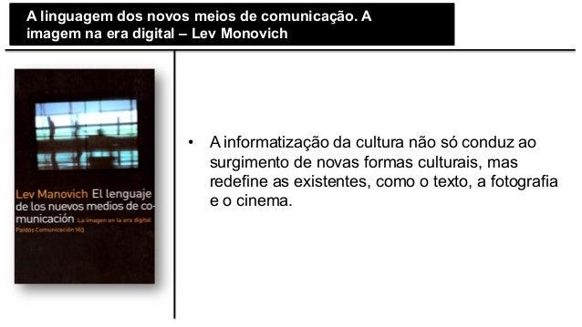 A linguagem dos novos meios de comunicação. A imagem na era digital – Lev Monovich • A informatização da cultura não só ...