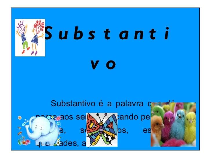 Substantivo  Substantivo   é a palavra que dá nome aos seres, indicando pessoas, lugares, sentimentos, estados, qualidade...