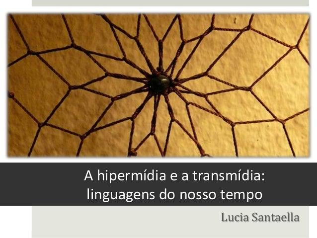 A hipermídia e a transmídia:linguagens do nosso tempo                     Lucia Santaella