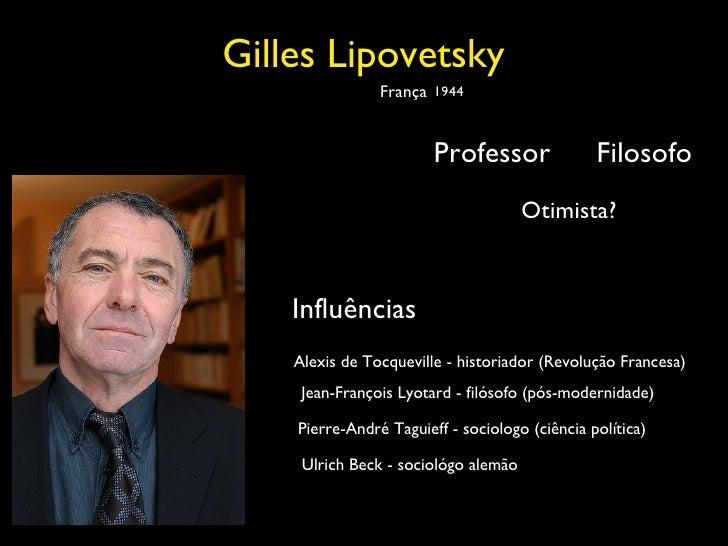 Gilles Lipovetsky Filosofo Professor França 1944 Otimista? Influências Alexis de Tocqueville - historiador (Revolução Fran...