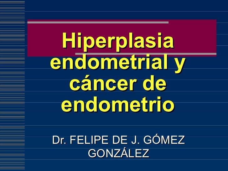 Hiperplasia endometrial y cáncer de endometrio Dr. FELIPE DE J. GÓMEZ GONZÁLEZ