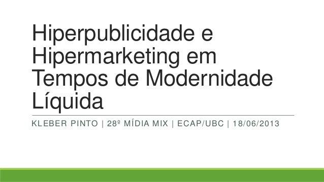 Hiperpublicidade eHipermarketing emTempos de ModernidadeLíquidaKLEBER PINTO | 28º MÍDIA MIX | ECAP/UBC | 18/06/2013