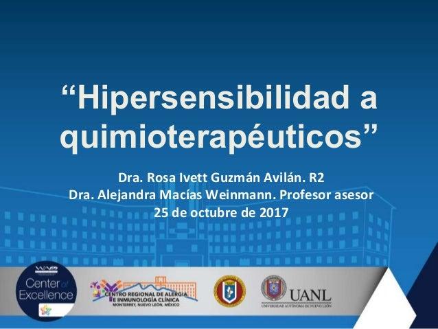 """""""Hipersensibilidad a quimioterapéuticos"""" Dra. Rosa Ivett Guzmán Avilán. R2 Dra. Alejandra Macías Weinmann. Profesor asesor..."""