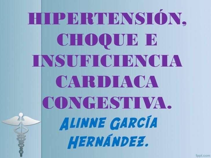 HIPERTENSIÓN,  CHOQUE EINSUFICIENCIA  CARDIACA CONGESTIVA.  Alinne García   Hernández.
