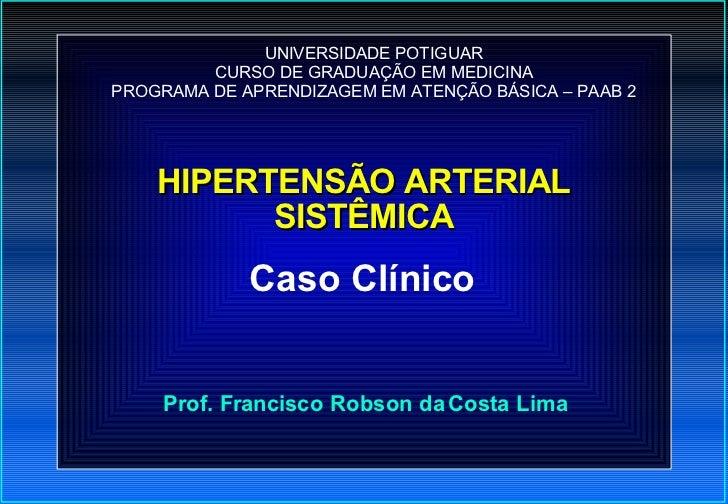 HIPERTENSÃO ARTERIAL SISTÊMICA <ul><ul><li>Prof. Francisco Robson da Costa Lima </li></ul></ul><ul><ul><li>Caso Clínico </...