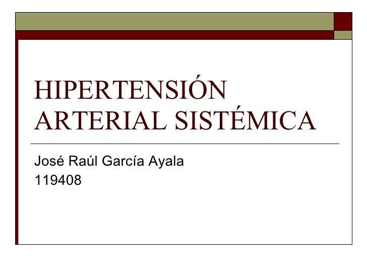 HIPERTENSIÓN ARTERIAL SISTÉMICA José Raúl García Ayala 119408