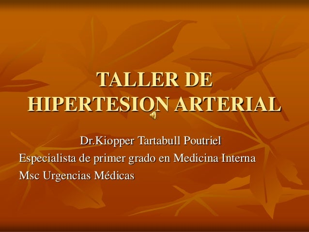 TALLER DE HIPERTESION ARTERIAL Dr.Kiopper Tartabull Poutriel Especialista de primer grado en Medicina Interna Msc Urgencia...