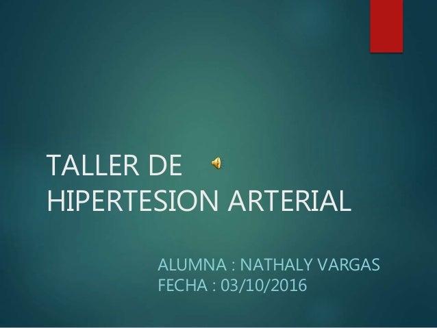 TALLER DE HIPERTESION ARTERIAL ALUMNA : NATHALY VARGAS FECHA : 03/10/2016