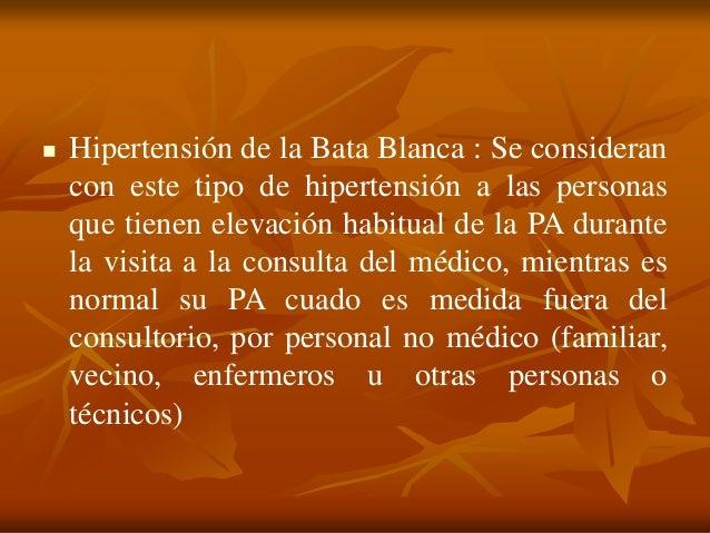  Hipertensión de la Bata Blanca : Se consideran con este tipo de hipertensión a las personas que tienen elevación habitua...
