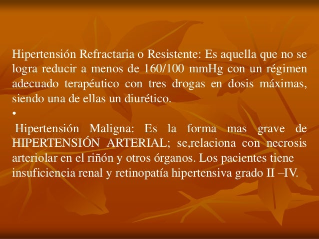 Hipertensión Refractaria o Resistente: Es aquella que no se logra reducir a menos de 160/100 mmHg con un régimen adecuado ...