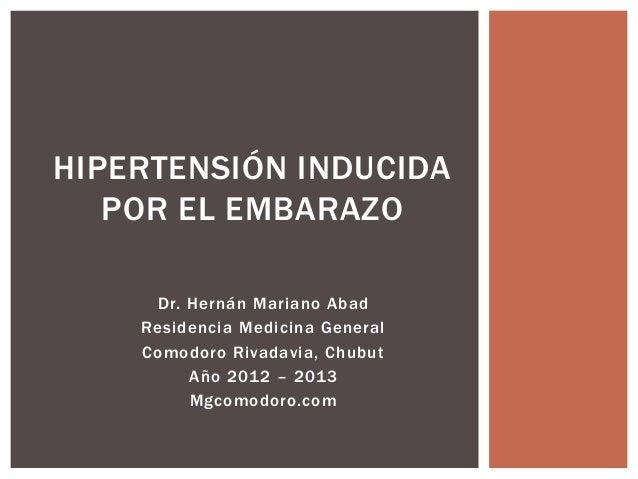 HIPERTENSIÓN INDUCIDA   POR EL EMBARAZO     Dr. Hernán Mariano Abad    Residencia Medicina General    Comodoro Rivadavia, ...
