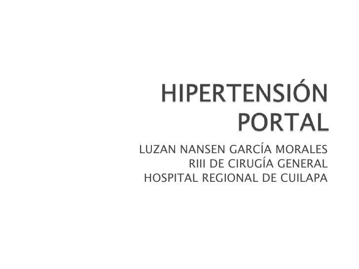 HIPERTENSIÓN PORTAL<br />LUZAN NANSEN GARCÍA MORALES<br />RIII DE CIRUGÍA GENERAL<br />HOSPITAL REGIONAL DE CUILAPA<br />