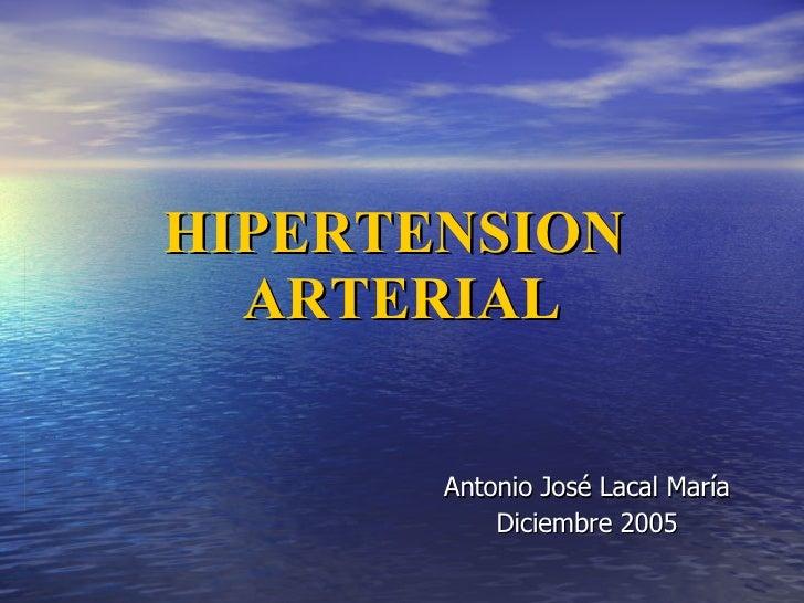 HIPERTENSION  ARTERIAL Antonio José Lacal María Diciembre 2005