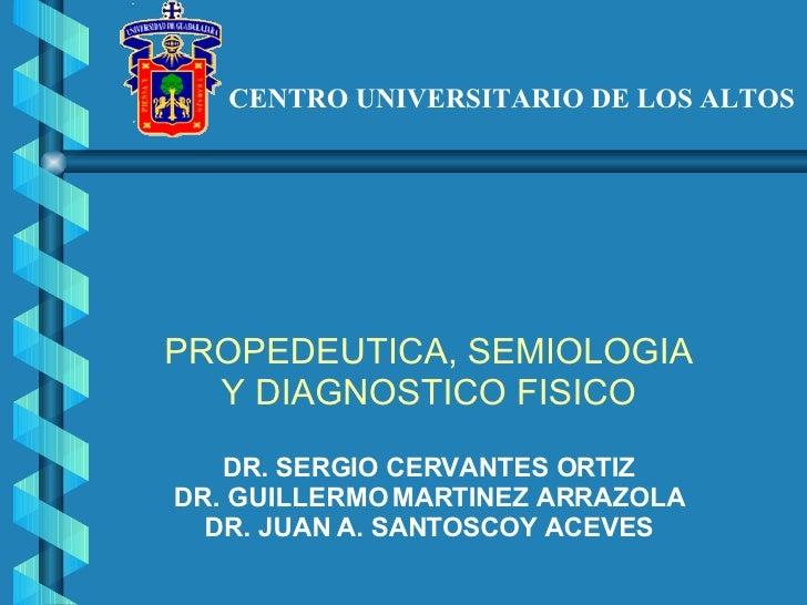 CENTRO UNIVERSITARIO DE LOS ALTOS PROPEDEUTICA, SEMIOLOGIA Y DIAGNOSTICO FISICO DR. SERGIO CERVANTES ORTIZ DR. GUILLERMO M...