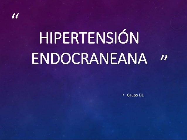 """"""" """" HIPERTENSIÓN ENDOCRANEANA • Grupo D1"""