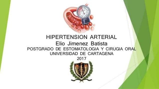HIPERTENSION ARTERIAL Elio Jimenez Batista POSTGRADO DE ESTOMATOLOGIA Y CIRUGIA ORAL UNIVERSIDAD DE CARTAGENA 2017
