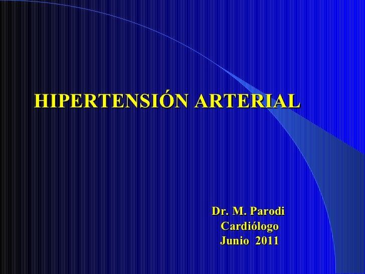 HIPERTENSIÓN ARTERIAL Dr. M. Parodi  Cardiólogo Junio  2011