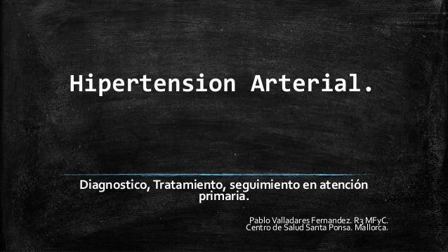 Hipertension Arterial. Diagnostico,Tratamiento, seguimiento en atención primaria. PabloValladares Fernandez. R3 MFyC. Cent...