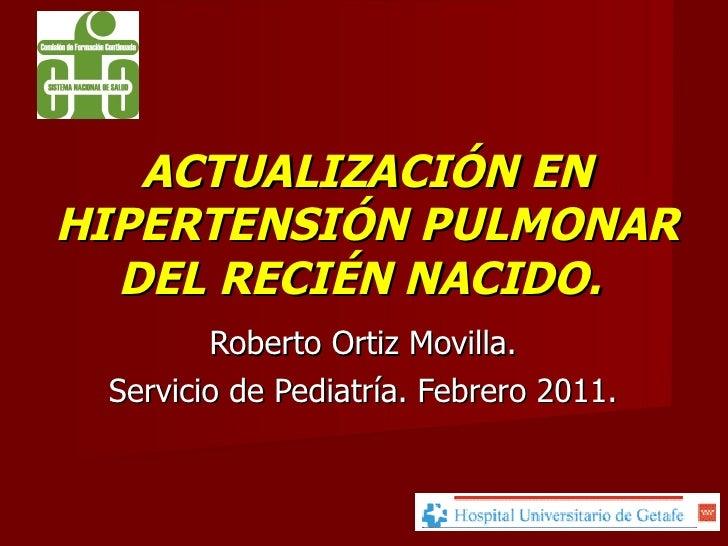 ACTUALIZACIÓN EN HIPERTENSIÓN PULMONAR DEL RECIÉN NACIDO.  Roberto Ortiz Movilla. Servicio de Pediatría. Febrero 2011.