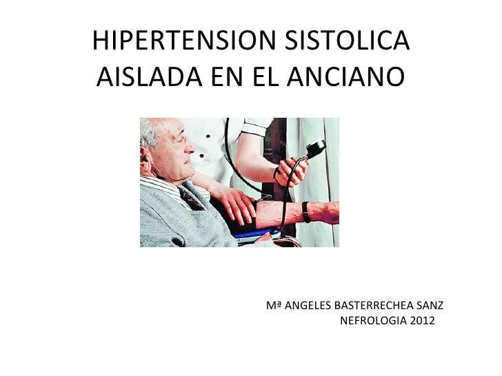 <ul>HIPERTENSION SISTOLICA AISLADA EN EL ANCIANO </ul><ul>Mª ANGELES BASTERRECHEA SANZ NEFROLOGIA 2012 </ul>