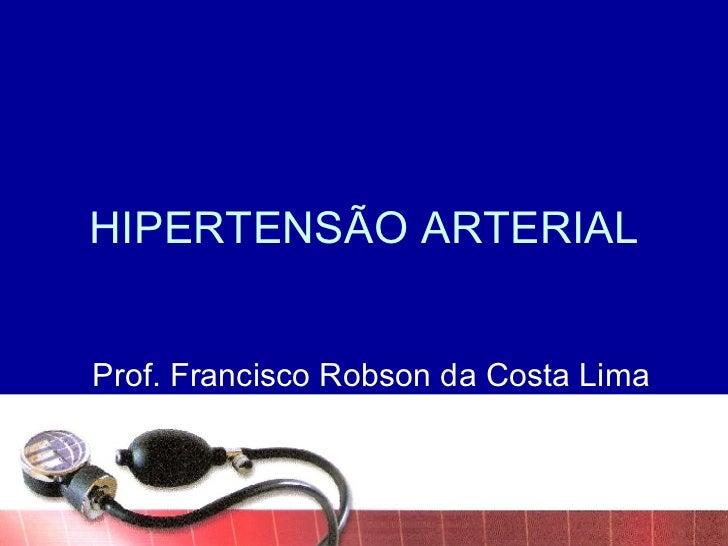 HIPERTENSÃO ARTERIAL Prof. Francisco Robson da Costa Lima