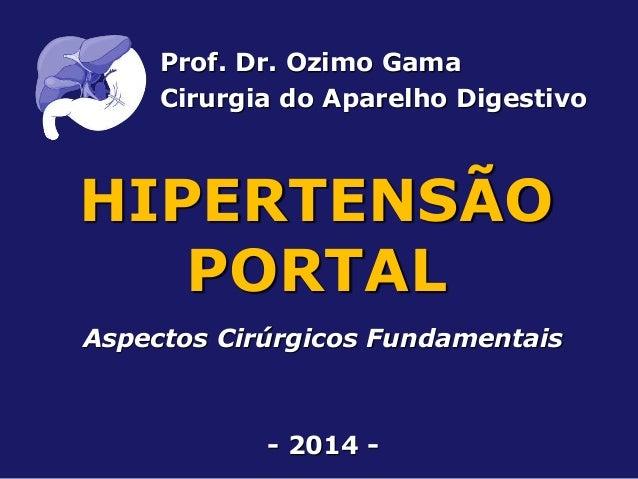 HIPERTENSÃO PORTAL Aspectos Cirúrgicos Fundamentais - 2014 - Prof. Dr. Ozimo Gama Cirurgia do Aparelho Digestivo