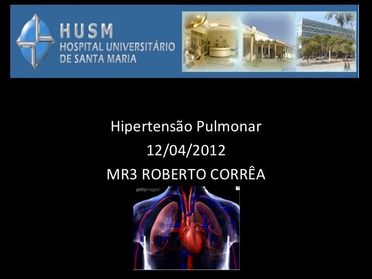 Hipertensão Pulmonar     12/04/2012MR3 ROBERTO CORRÊA