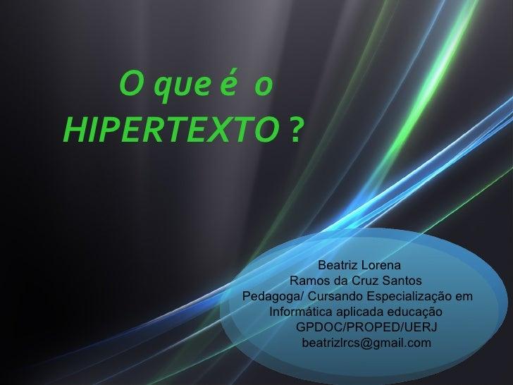 O que é oHIPERTEXTO ?                     Beatriz Lorena                Ramos da Cruz Santos        Pedagoga/ Cursando Esp...