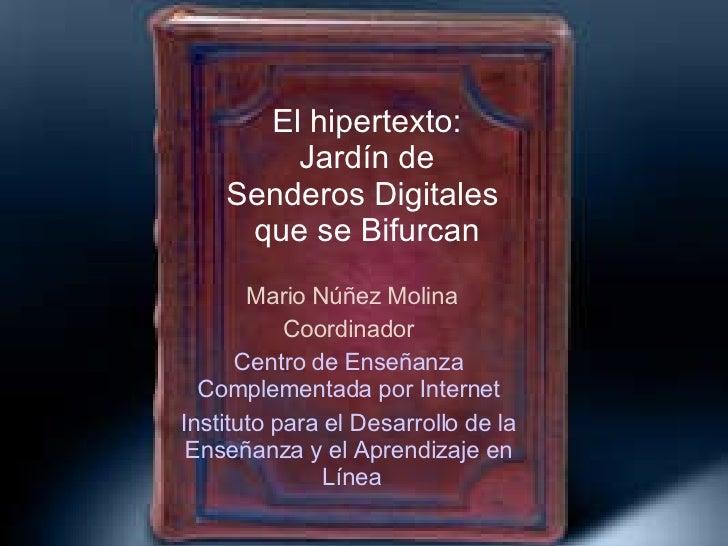El hipertexto: Jardín de Senderos Digitales  que se Bifurcan Mario Núñez Molina Coordinador  Centro de  Enseñanza   Comple...